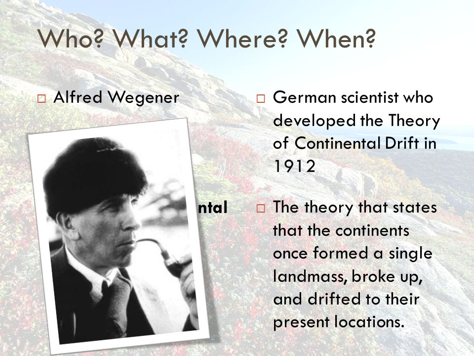 Who What Where When Alfred Wegener Theory of Continental Drift