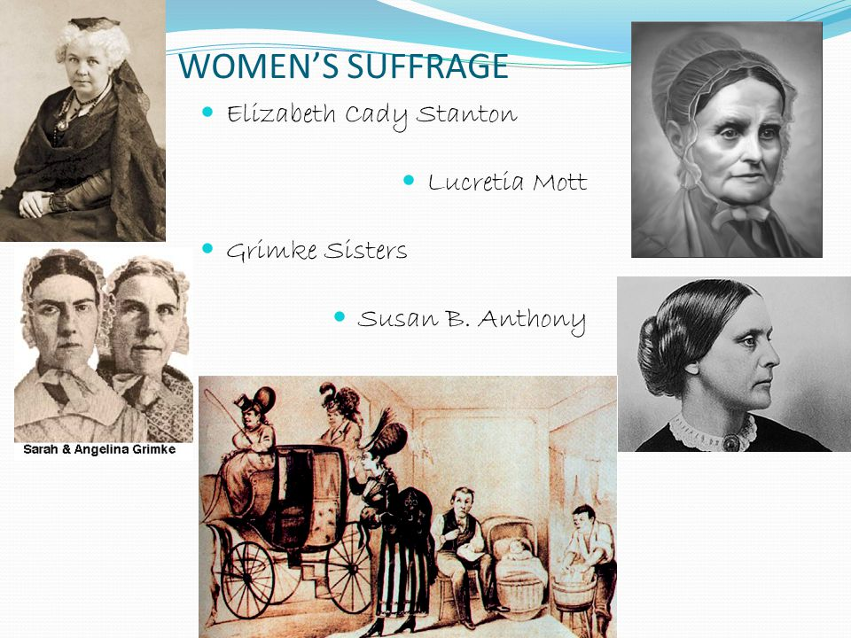 WOMEN'S SUFFRAGE Elizabeth Cady Stanton Lucretia Mott Grimke Sisters