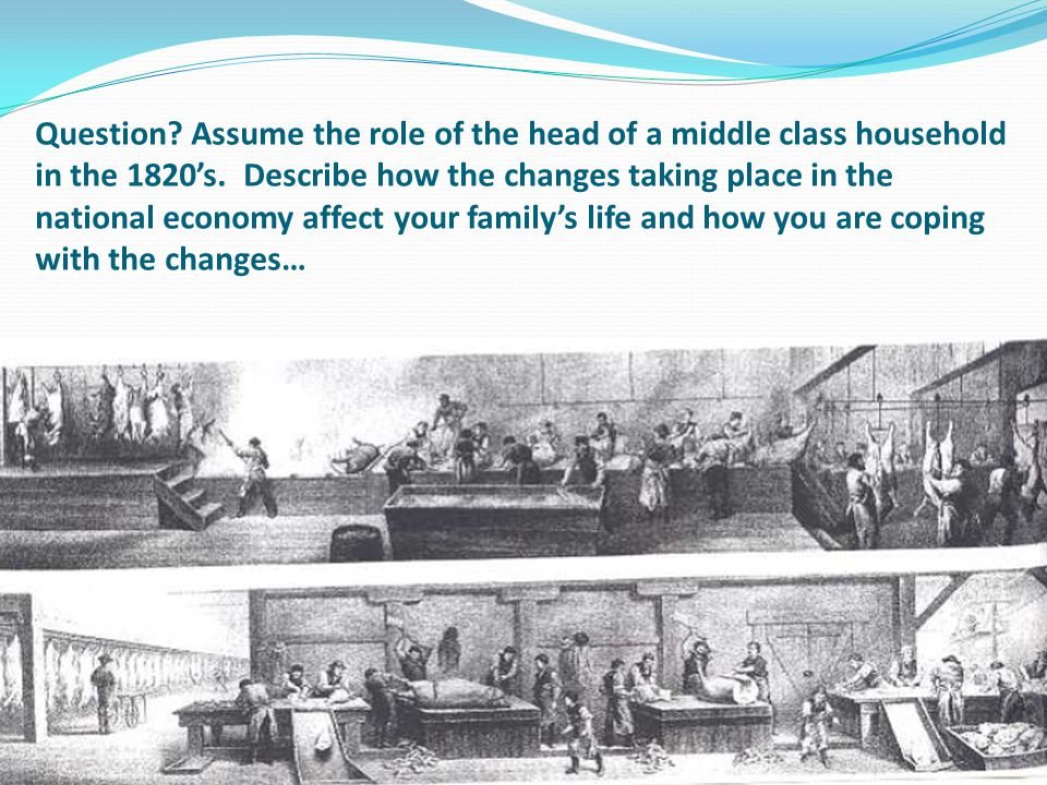 Question. Assume the role of the head of a middle class household in the 1820's.