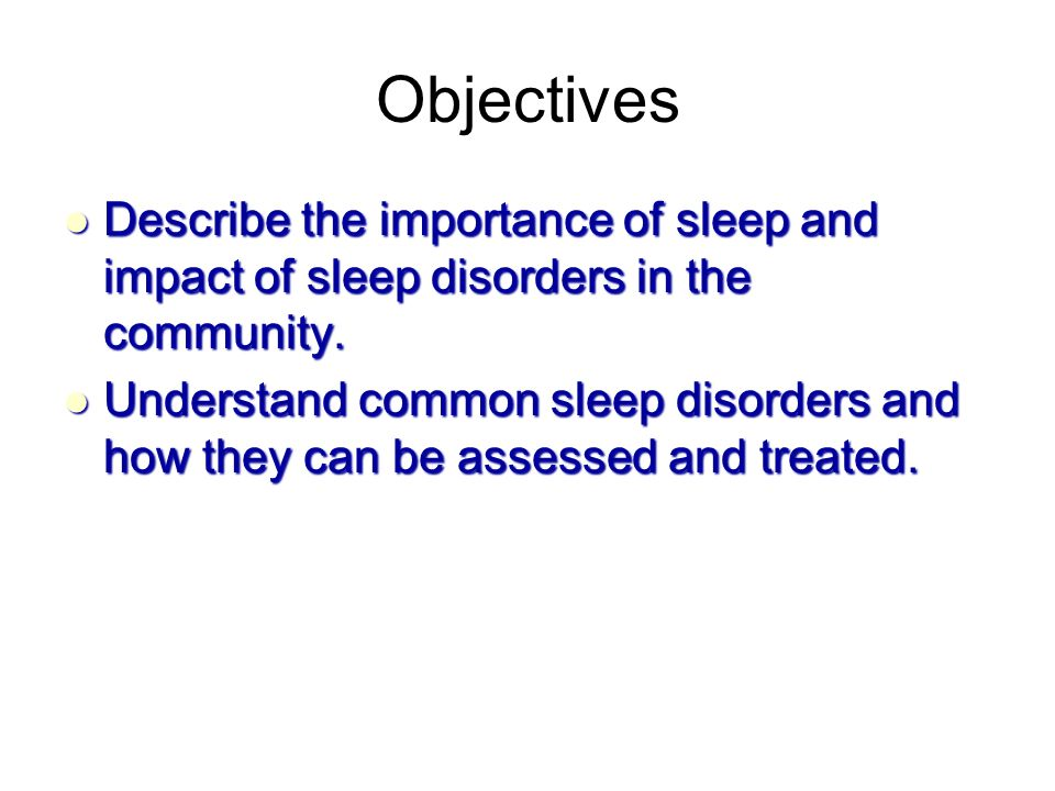 Objectives Describe the importance of sleep and impact of sleep disorders in the community.