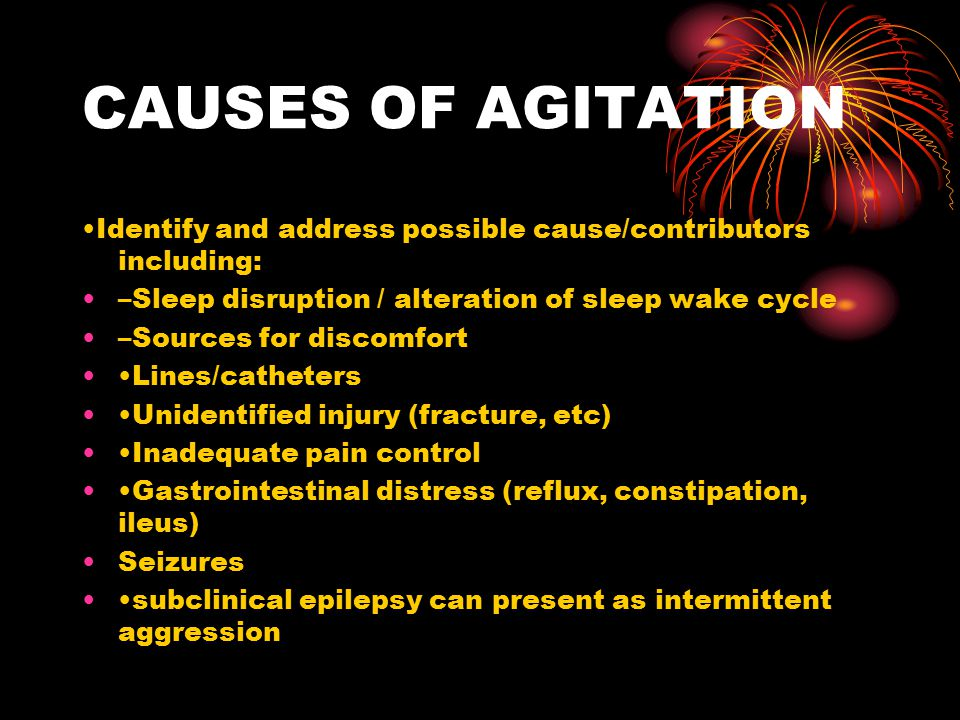 CAUSES OF AGITATION •Identify and address possible cause/contributors including: –Sleep disruption / alteration of sleep wake cycle.