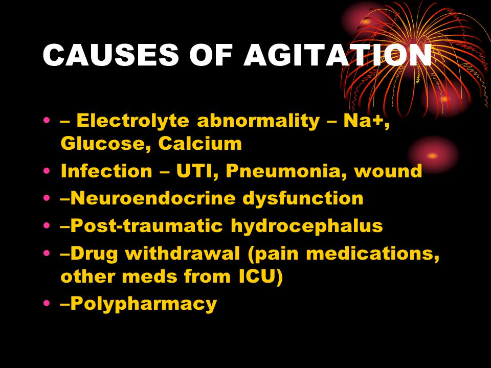 CAUSES OF AGITATION – Electrolyte abnormality – Na+, Glucose, Calcium