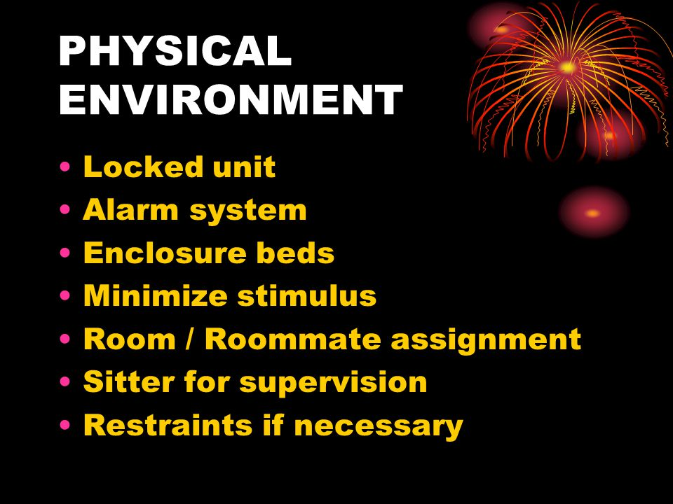 PHYSICAL ENVIRONMENT Locked unit Alarm system Enclosure beds