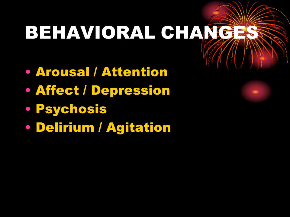 BEHAVIORAL CHANGES Arousal / Attention Affect / Depression Psychosis
