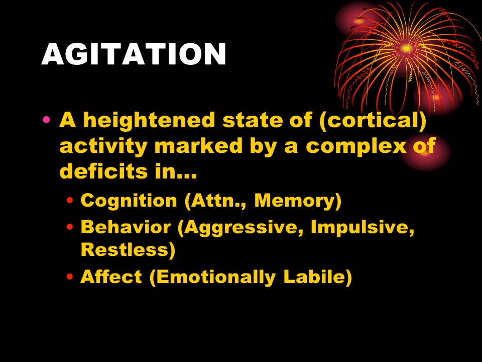 AGITATION A heightened state of (cortical) activity marked by a complex of deficits in… Cognition (Attn., Memory)