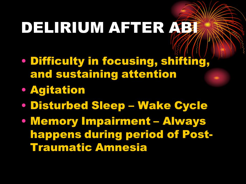 DELIRIUM AFTER ABI Difficulty in focusing, shifting, and sustaining attention. Agitation. Disturbed Sleep – Wake Cycle.