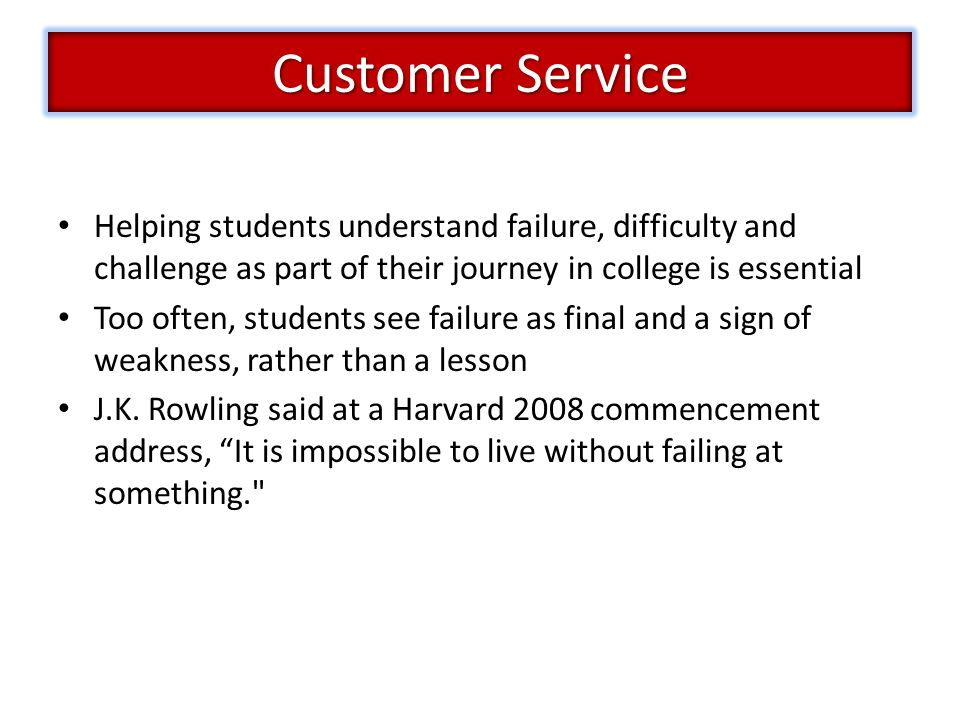 Customer Service Helping students understand failure, difficulty and challenge as part of their journey in college is essential.