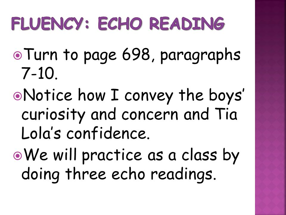 Fluency: Echo Reading Turn to page 698, paragraphs 7-10. Notice how I convey the boys' curiosity and concern and Tia Lola's confidence.