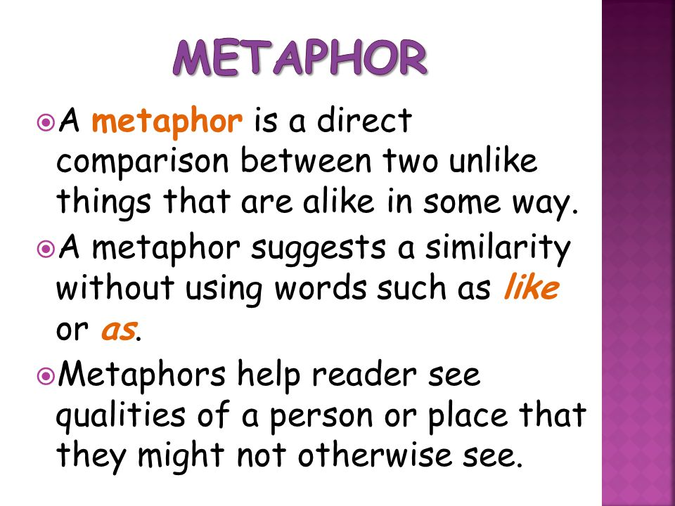 Metaphor A metaphor is a direct comparison between two unlike things that are alike in some way.