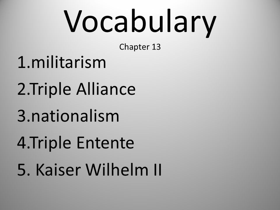 Vocabulary Chapter 13 1.militarism 2.Triple Alliance 3.nationalism 4.Triple Entente 5.