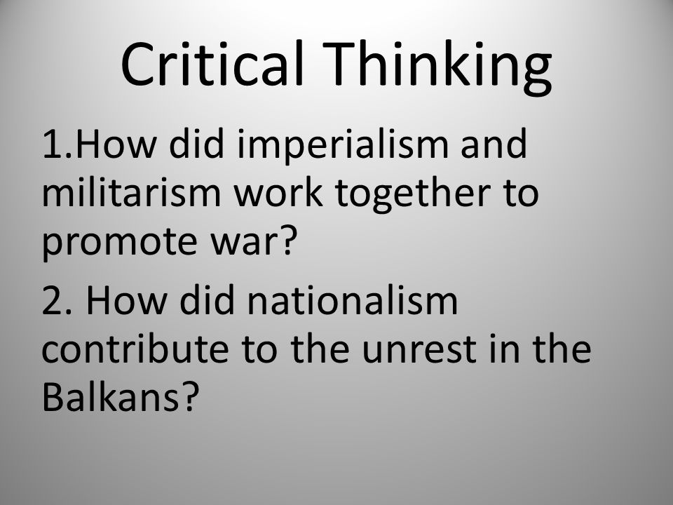 Critical Thinking 1.How did imperialism and militarism work together to promote war.