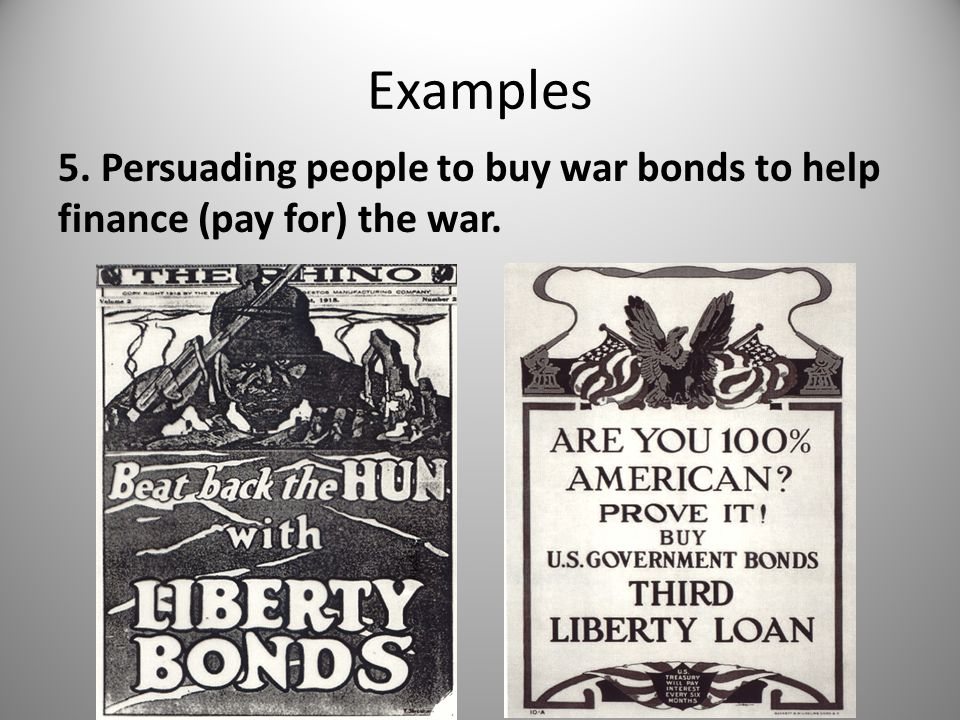 Examples 5. Persuading people to buy war bonds to help finance (pay for) the war.