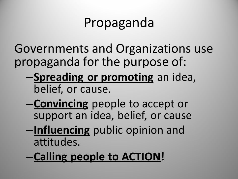 Propaganda Governments and Organizations use propaganda for the purpose of: Spreading or promoting an idea, belief, or cause.