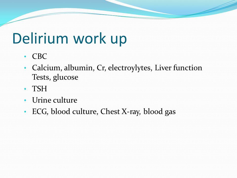 Delirium work up CBC. Calcium, albumin, Cr, electroylytes, Liver function Tests, glucose. TSH. Urine culture.