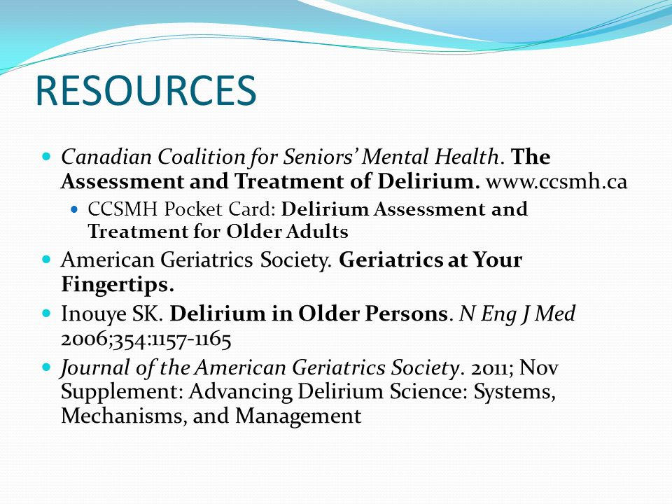 RESOURCES Canadian Coalition for Seniors' Mental Health. The Assessment and Treatment of Delirium. www.ccsmh.ca.