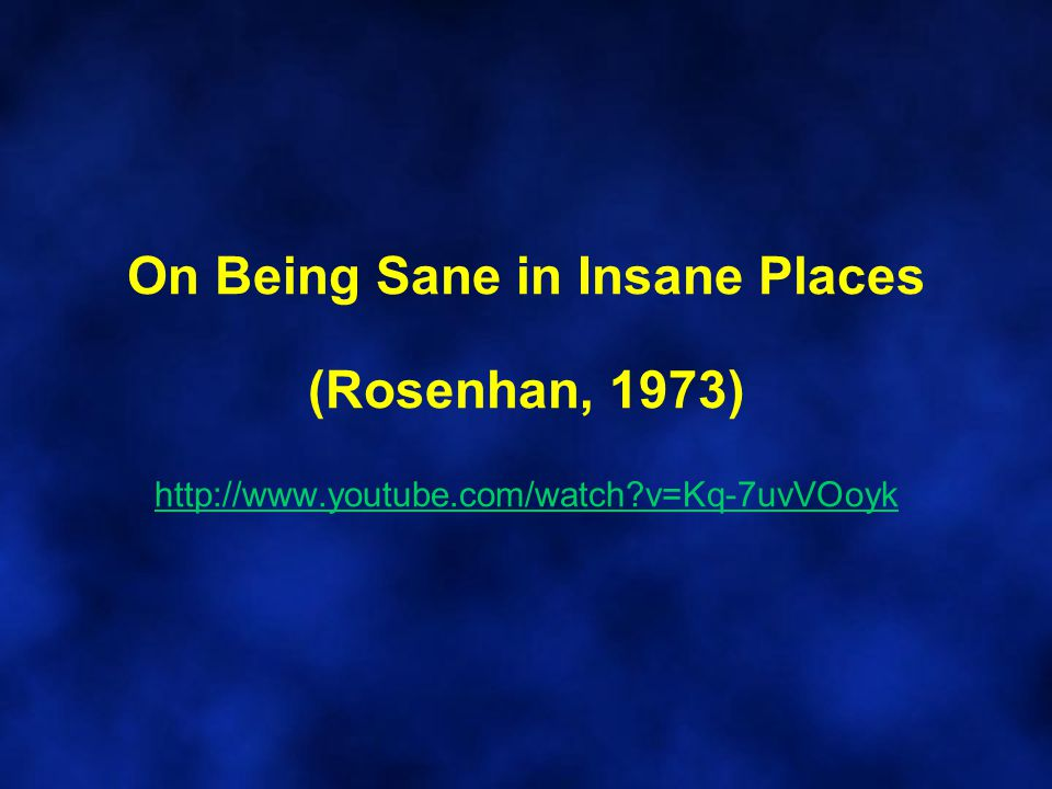 On Being Sane in Insane Places (Rosenhan, 1973) http://www. youtube