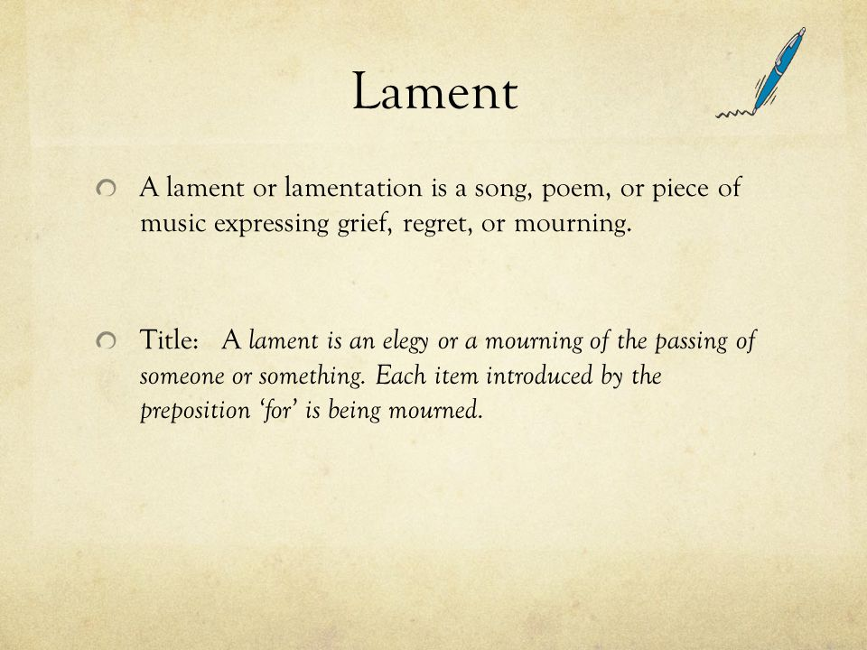 Lament A lament or lamentation is a song, poem, or piece of music expressing grief, regret, or mourning.