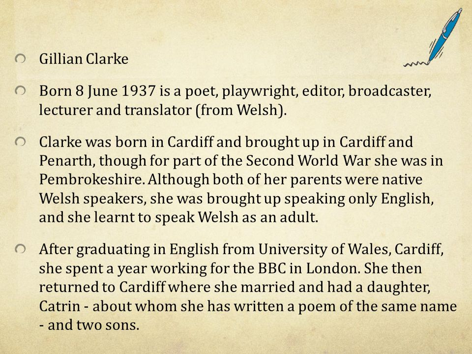 Gillian Clarke Born 8 June 1937 is a poet, playwright, editor, broadcaster, lecturer and translator (from Welsh).