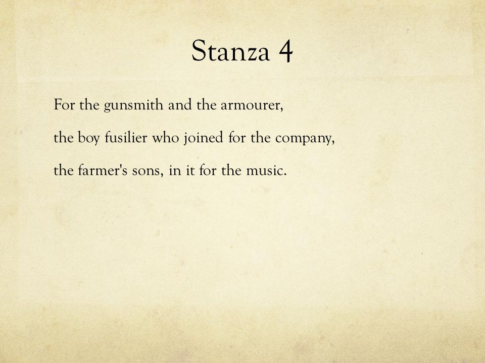 Stanza 4 For the gunsmith and the armourer, the boy fusilier who joined for the company, the farmer s sons, in it for the music.
