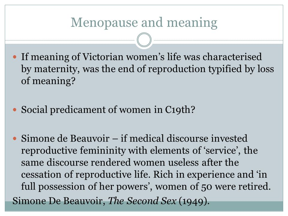 Menopause and meaning If meaning of Victorian women's life was characterised by maternity, was the end of reproduction typified by loss of meaning
