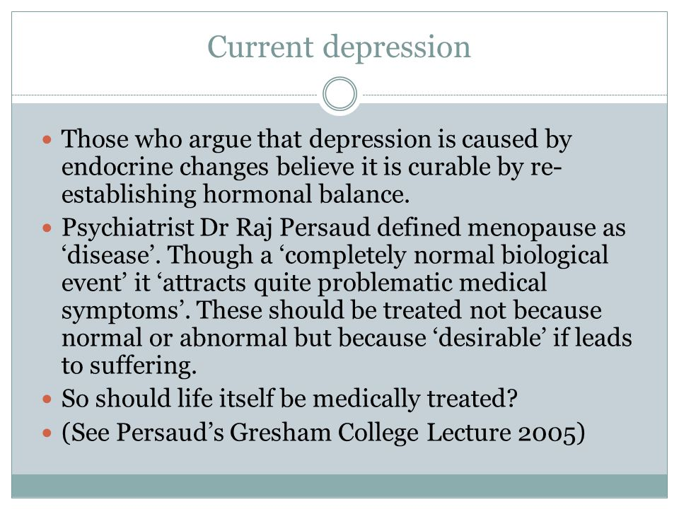 Current depression Those who argue that depression is caused by endocrine changes believe it is curable by re-establishing hormonal balance.