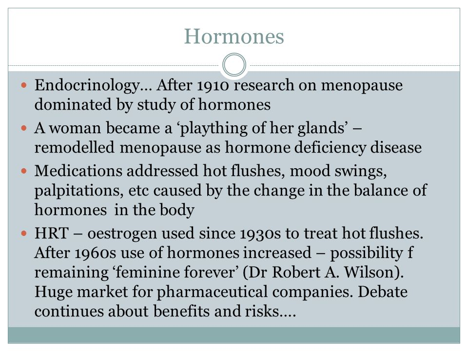 Hormones Endocrinology… After 1910 research on menopause dominated by study of hormones.