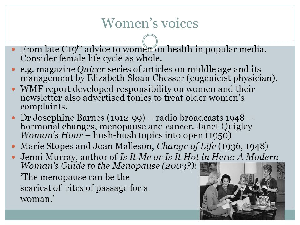 Women's voices From late C19th advice to women on health in popular media. Consider female life cycle as whole.