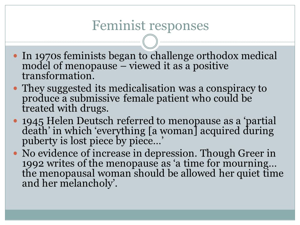 Feminist responses In 1970s feminists began to challenge orthodox medical model of menopause – viewed it as a positive transformation.