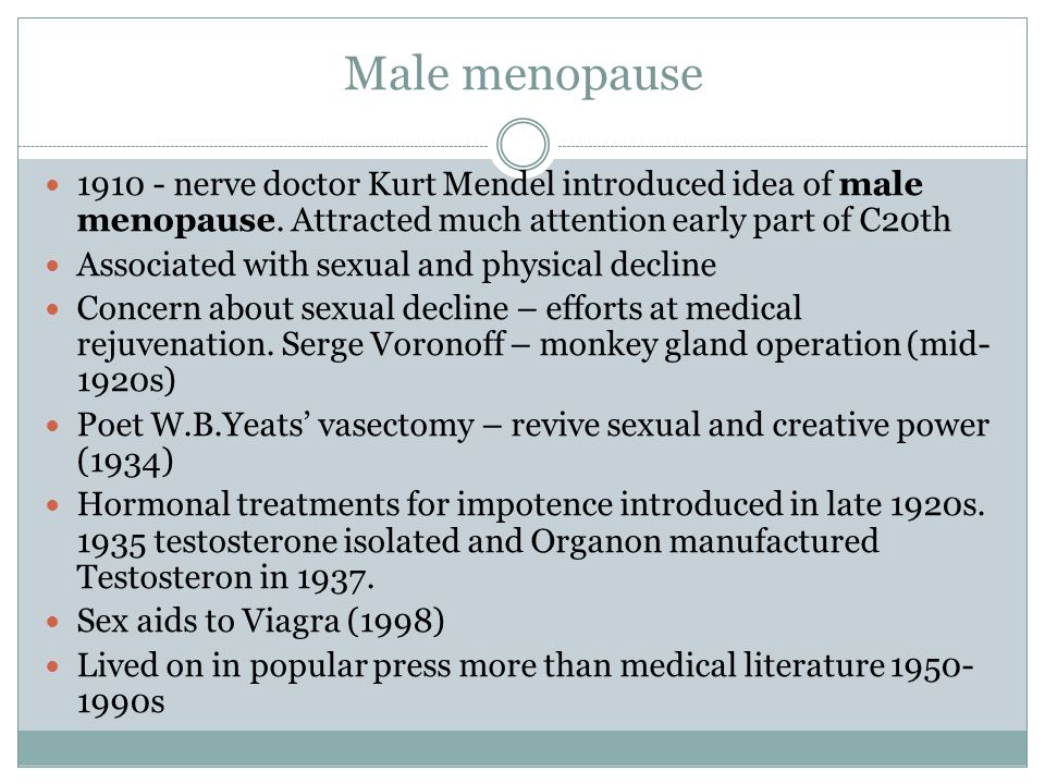Male menopause 1910 - nerve doctor Kurt Mendel introduced idea of male menopause. Attracted much attention early part of C20th.