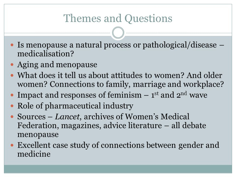 Themes and Questions Is menopause a natural process or pathological/disease – medicalisation Aging and menopause.