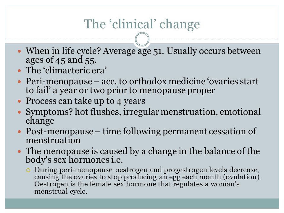 The 'clinical' change When in life cycle Average age 51. Usually occurs between ages of 45 and 55.