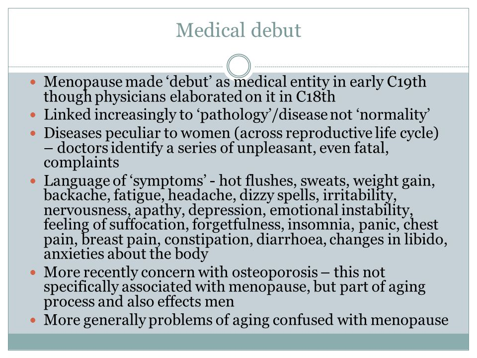 Medical debut Menopause made 'debut' as medical entity in early C19th though physicians elaborated on it in C18th.