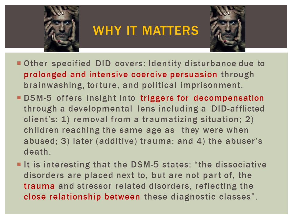 WHY IT MATTERS Other specified DID covers: Identity disturbance due to prolonged and intensive coercive persuasion through.