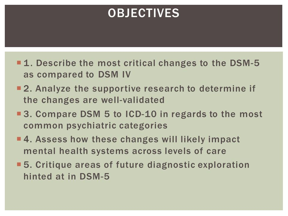 OBJECTIVES 1. Describe the most critical changes to the DSM-5 as compared to DSM IV.