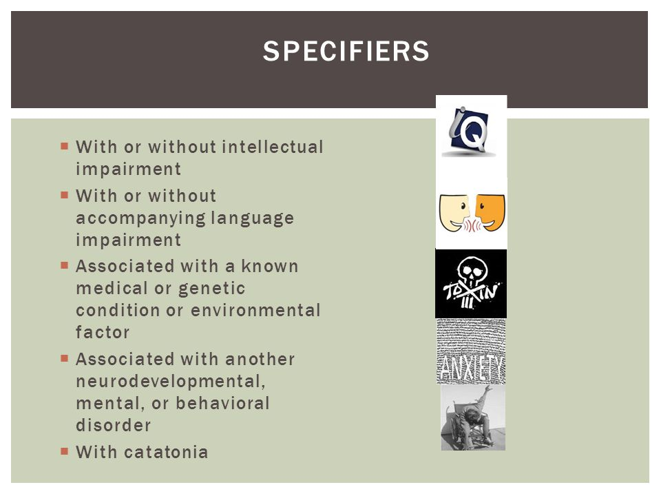 SPECIFIERS With or without intellectual impairment With or without