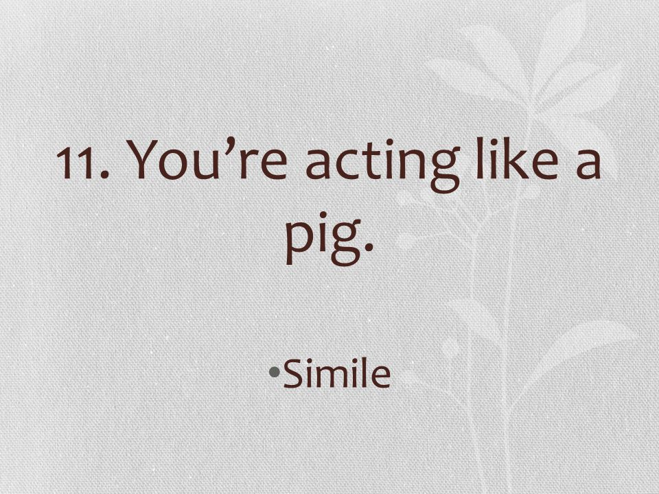 11. You're acting like a pig.