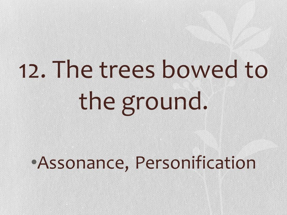 12. The trees bowed to the ground.