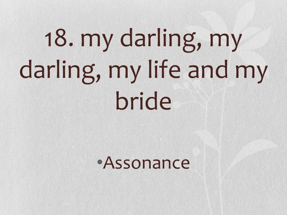 18. my darling, my darling, my life and my bride