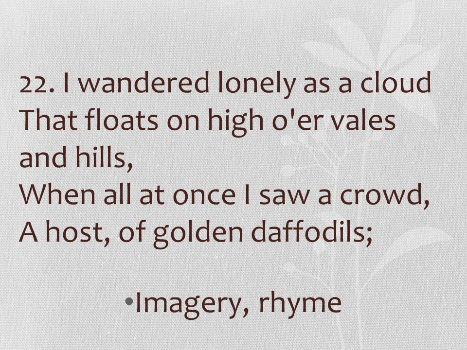 22. I wandered lonely as a cloud That floats on high o er vales and hills, When all at once I saw a crowd, A host, of golden daffodils;