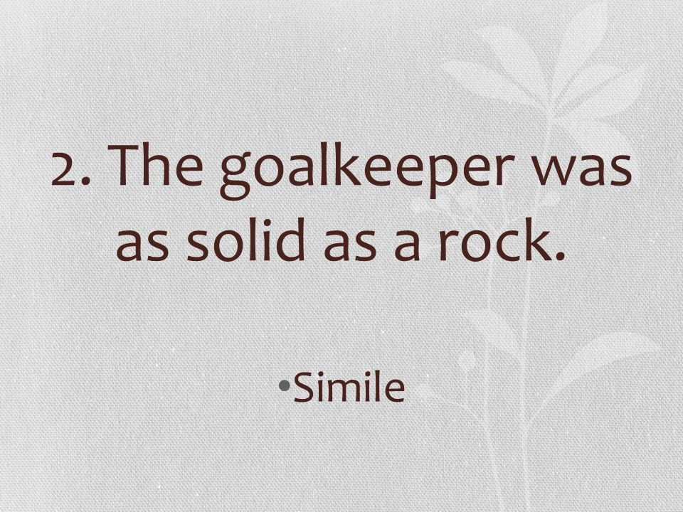 2. The goalkeeper was as solid as a rock.