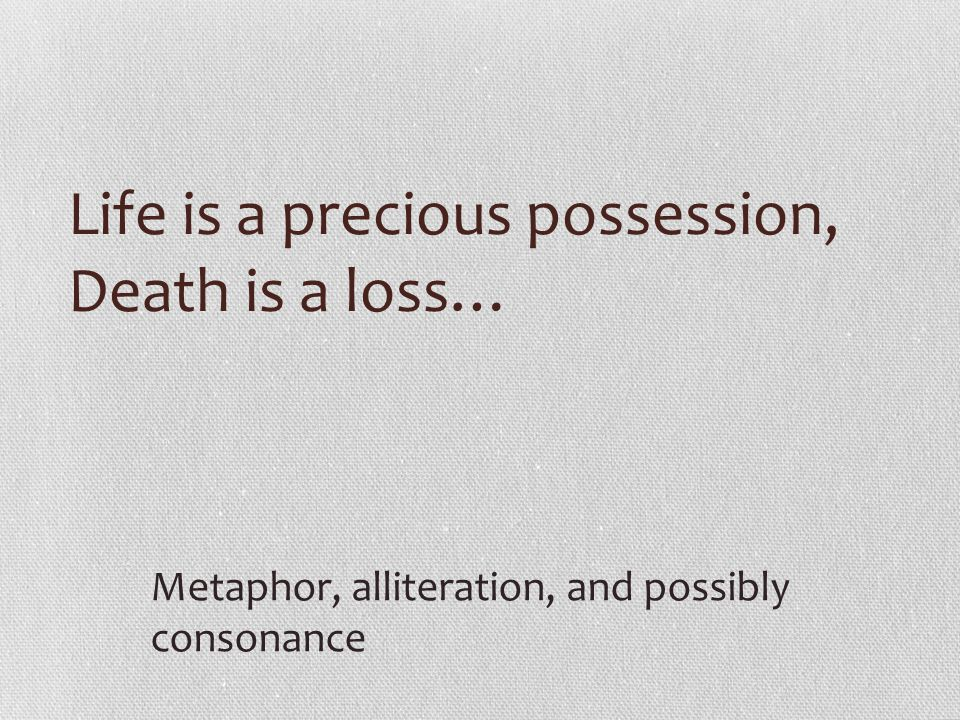 Life is a precious possession, Death is a loss…