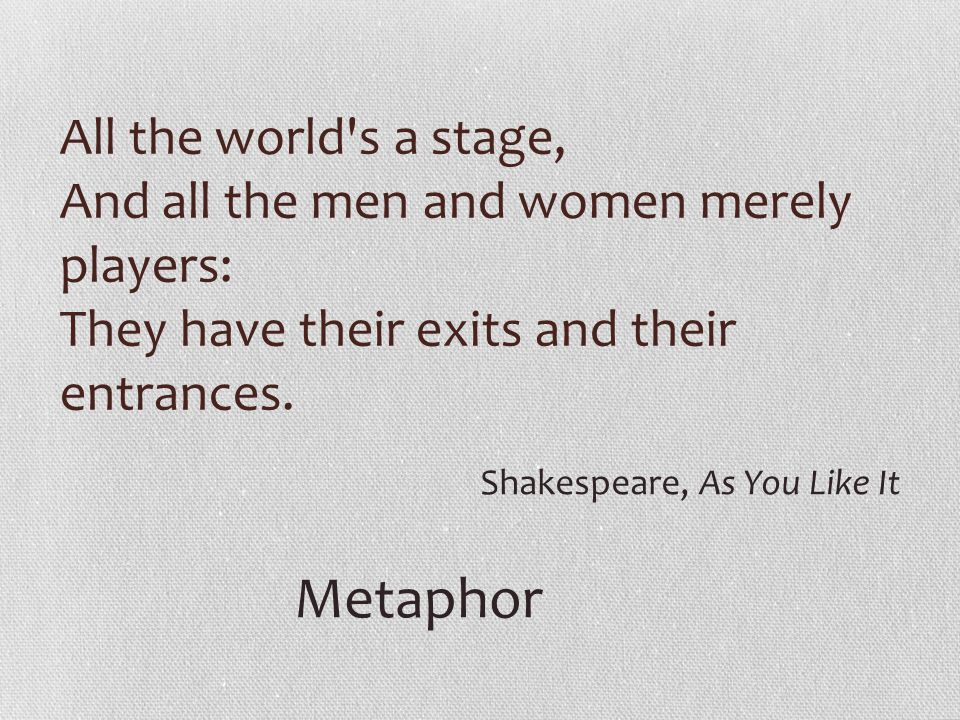 All the world s a stage, And all the men and women merely players: They have their exits and their entrances.