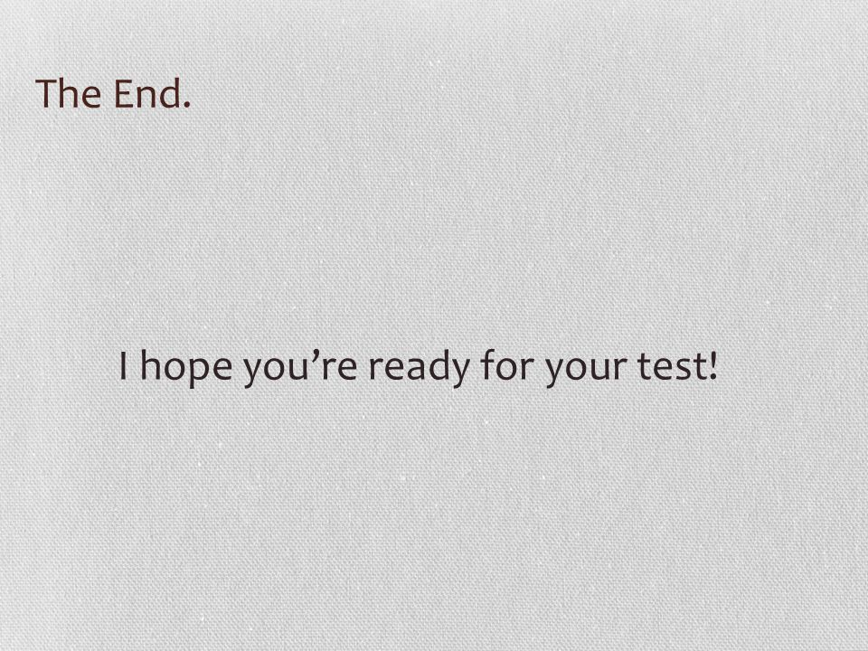 The End. I hope you're ready for your test!