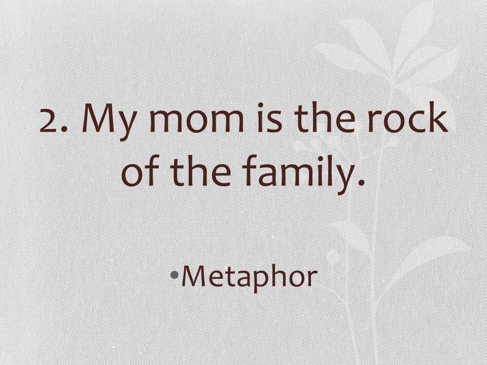 2. My mom is the rock of the family.