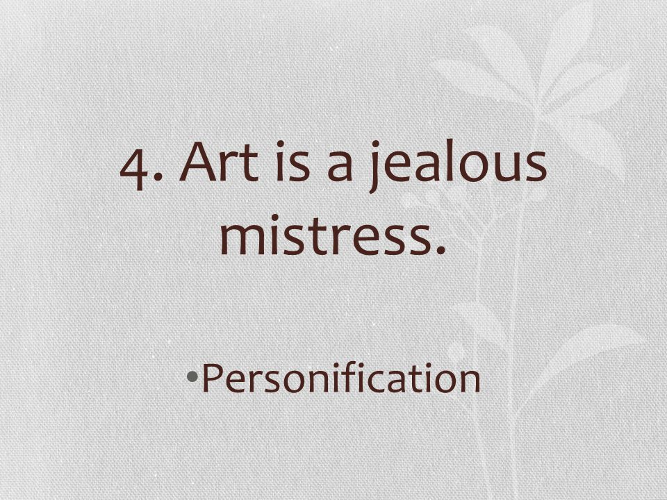 4. Art is a jealous mistress.