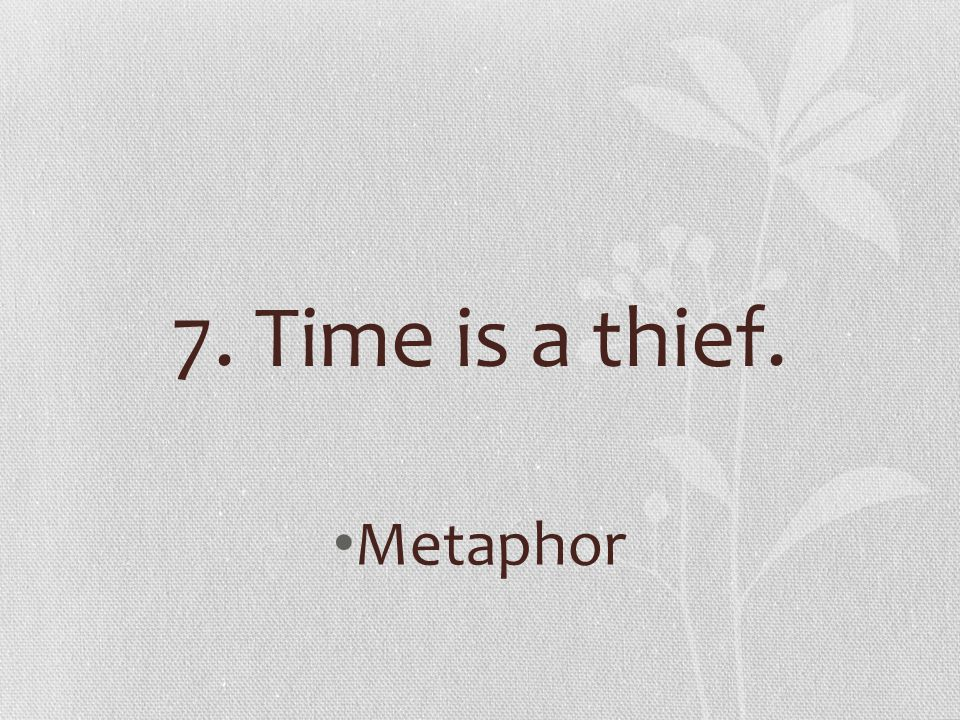 7. Time is a thief. Metaphor