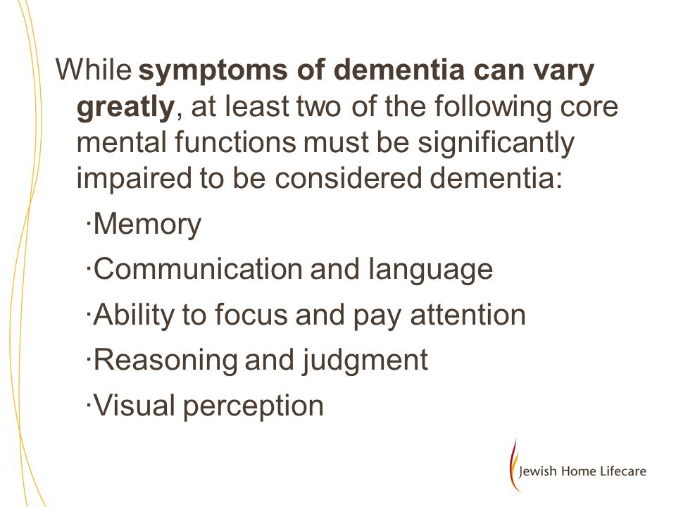While symptoms of dementia can vary greatly, at least two of the following core mental functions must be significantly impaired to be considered dementia: