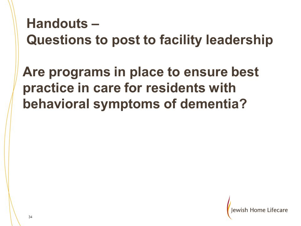 Handouts – Questions to post to facility leadership Are programs in place to ensure best practice in care for residents with behavioral symptoms of dementia