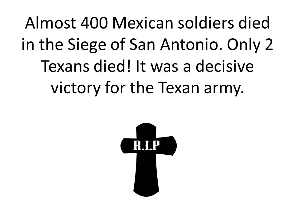 Almost 400 Mexican soldiers died in the Siege of San Antonio
