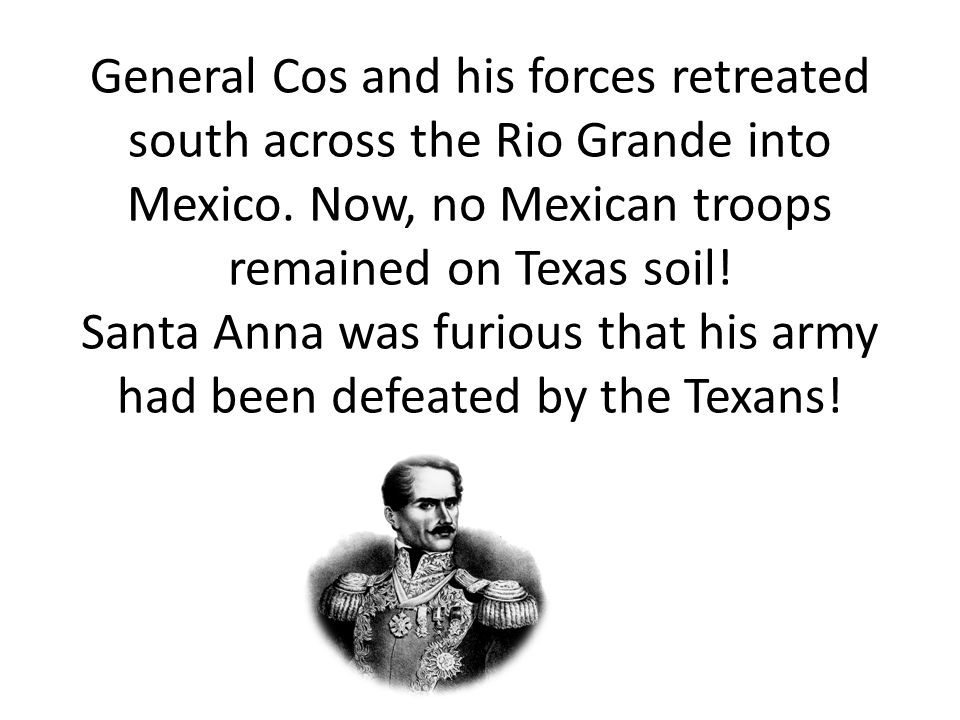 General Cos and his forces retreated south across the Rio Grande into Mexico.